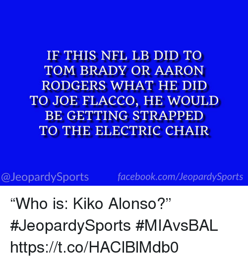 "Aaron Rodgers, Nfl, and Sports: IF THIS NFL LB DID TO  TOM BRADY OR AARON  RODGERS WHAT HE DID  TO JOE FLACCO, HE WOULD  BE GETTING STRAPPED  TO THE ELECTRIC CHAIR  @JeopardySportsfacebook.com/JeopardySports ""Who is: Kiko Alonso?"" #JeopardySports #MIAvsBAL https://t.co/HAClBlMdb0"