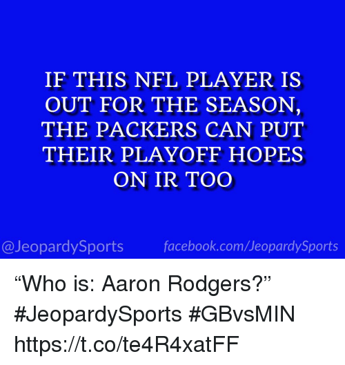 """Aaron Rodgers, Nfl, and Sports: IF THIS NFL PLAYER IS  OUT FOR THE SEASON,  THE PACKERS CAN PUT  THEIR PLAYOFF HOPES  ON IR TOO  @JeopardySportsfacebook.com/JeopardySports """"Who is: Aaron Rodgers?"""" #JeopardySports #GBvsMIN https://t.co/te4R4xatFF"""