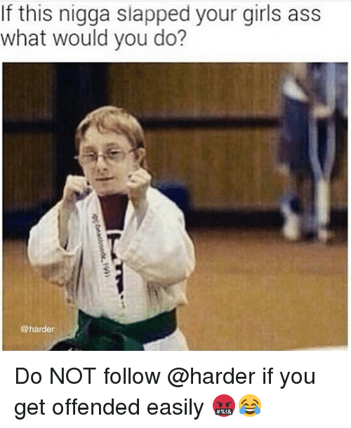 Ass, Girls, and Memes: If this nigga slapped your girls ass  what would you do?  @harder Do NOT follow @harder if you get offended easily 🤬😂
