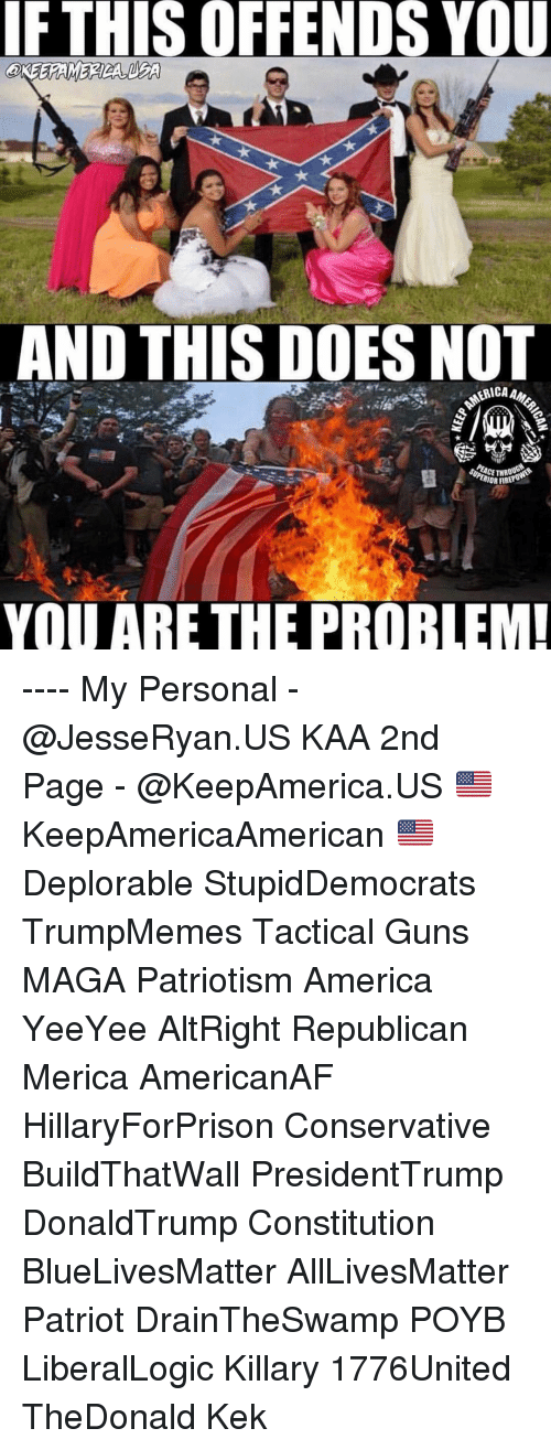 All Lives Matter: IF  THIS  OFFENDS  YOU  AND THIS DOES NOT  YOU ARE THE PROBLEM ---- My Personal - @JesseRyan.US KAA 2nd Page - @KeepAmerica.US 🇺🇸 KeepAmericaAmerican 🇺🇸 Deplorable StupidDemocrats TrumpMemes Tactical Guns MAGA Patriotism America YeeYee AltRight Republican Merica AmericanAF HillaryForPrison Conservative BuildThatWall PresidentTrump DonaldTrump Constitution BlueLivesMatter AllLivesMatter Patriot DrainTheSwamp POYB LiberalLogic Killary 1776United TheDonald Kek