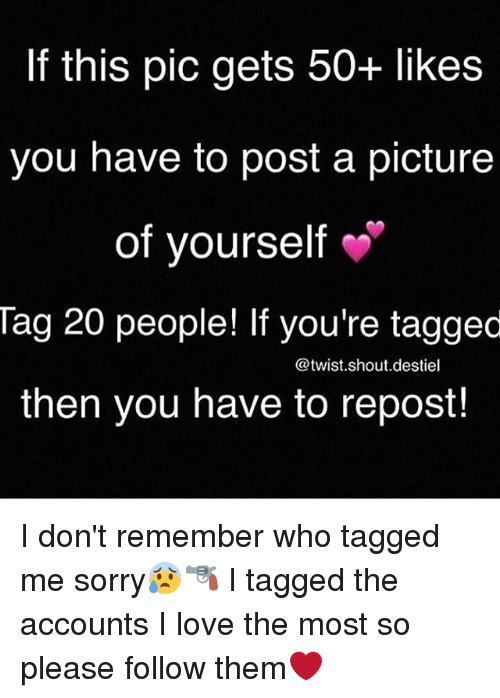 Memes, 🤖, and Twisted: If this pic gets 50+ likes  you have to post a picture  of yourself  Tag 20 people! If you're tagged  @twist shout des tiel  then you have to repost! I don't remember who tagged me sorry😰🔫 I tagged the accounts I love the most so please follow them❤