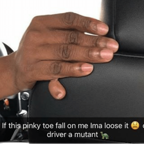 pinky toe: If this pinky toe fall on me lma loose it G  driver a mutant