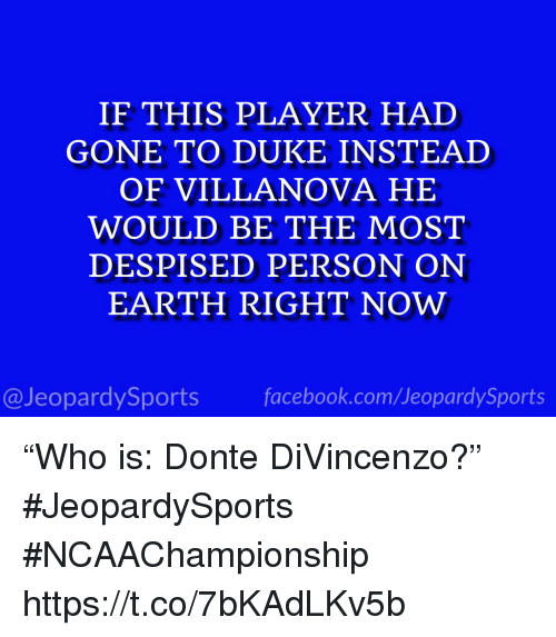 "Villanova: IF THIS PLAYER HAD  GONE TO DUKE INSTEAD  OF VILLANOVA HE  WOULD BE THE MOST  DESPISED PERSON ON  EARTH RIGHT NOW  @JeopardySports facebook.com/JeopardySports ""Who is: Donte DiVincenzo?"" #JeopardySports #NCAAChampionship https://t.co/7bKAdLKv5b"