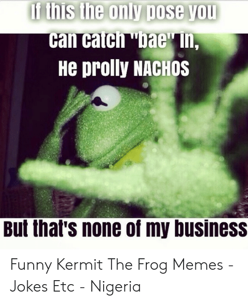 Funny Kermit Memes: If this the only oose yOU  He prolly NACHOS  But that's none of my business Funny Kermit The Frog Memes - Jokes Etc - Nigeria