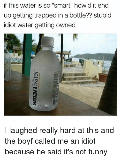 """Its Not Funny: if this water is so """"smart"""" how d it end  up getting trapped in a bottle?? stupid  idiot water getting owned I laughed really hard at this and the boyf called me an idiot because he said it's not funny"""