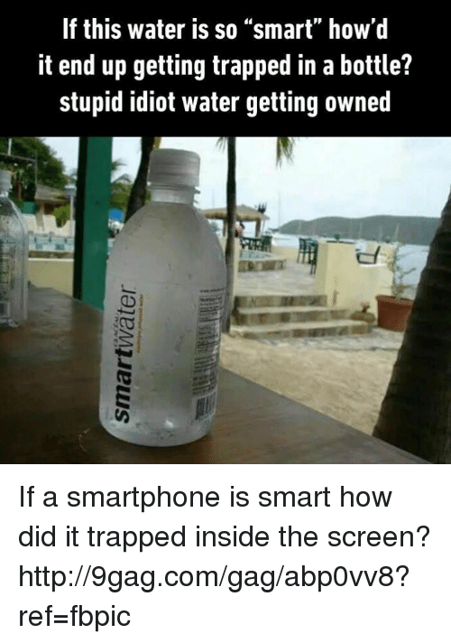"Dank, Idiot, and 🤖: If this water is so ""smart"" how'd  it end up getting trapped in a bottle?  stupid idiot water getting owned If a smartphone is smart how did it trapped inside the screen? http://9gag.com/gag/abp0vv8?ref=fbpic"