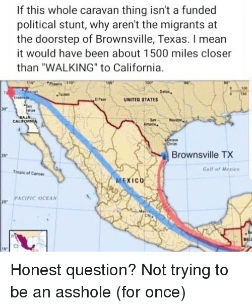 "caravan: If this whole caravan thing isn't a funded  political stunt, why aren't the migrants at  the doorstep of Brownsville, Texas. I mear  it would have been about 1500 miles closer  than ""WALKING"" to California  900  UNITED STATES  ar  CAL  Chriet  Brownsville TX  25  Gall of Mexico  Tropie of Caner  喆EXICO  PACIFIC OCKAN Honest question? Not trying to be an asshole (for once)"