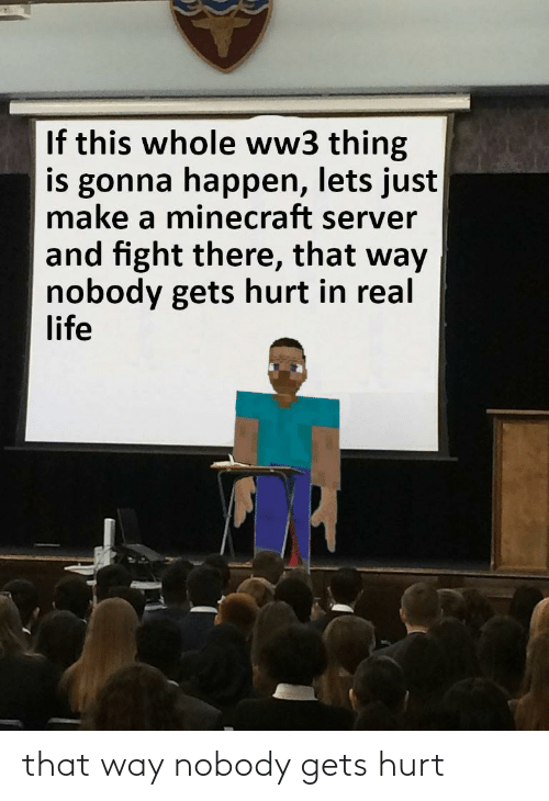 server: If this whole ww3 thing  is gonna happen, lets just  make a minecraft server  and fight there, that way  nobody gets hurt in real  life that way nobody gets hurt