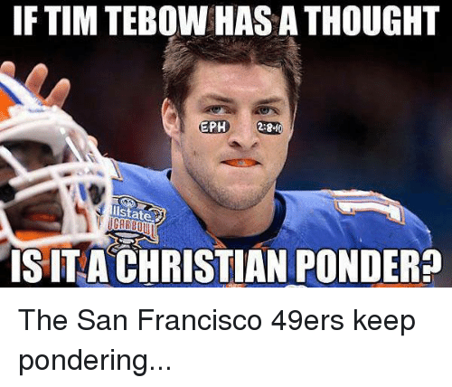 San Francisco 49ers, Nfl, and San Francisco: IF TIM TEBOWHAS A THOUGHT  EPH  ISITA CHRISTIAN PONDER The San Francisco 49ers keep pondering...