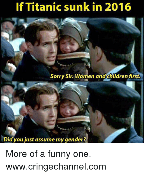 Women And Children First: If Titanic sunk in 2016  Sorry Sir Women and Children first.  Did you just assume mygender? More of a funny one.  www.cringechannel.com