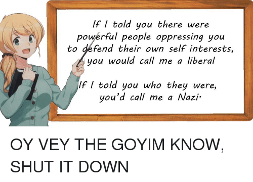 Goyim Know: If told you there were  powerful people oppressing you  to defend their own self interests,  you would call me a liberal  If told you who they were  you'd call me a Nazi.