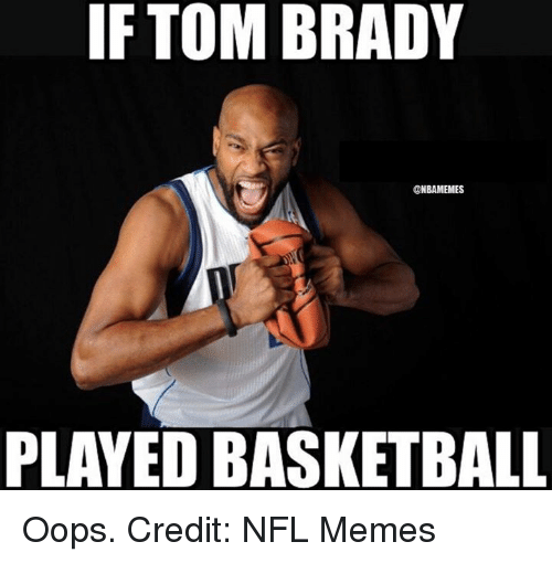 Basketball, Meme, and Memes: IF TOM BRADY  @NBAMEMES  PLAYED BASKETBALL Oops. Credit: NFL Memes
