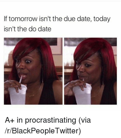 due date: If tomorrow isn't the due date, today  isn't the do date <p>A+ in procrastinating (via /r/BlackPeopleTwitter)</p>