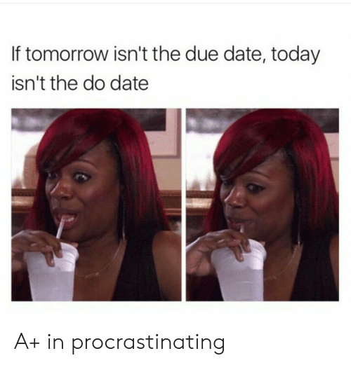 due date: If tomorrow isn't the due date, today  isn't the do date A+ in procrastinating