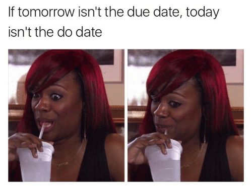 due date: If tomorrow isn't the due date, today  isn't the do date