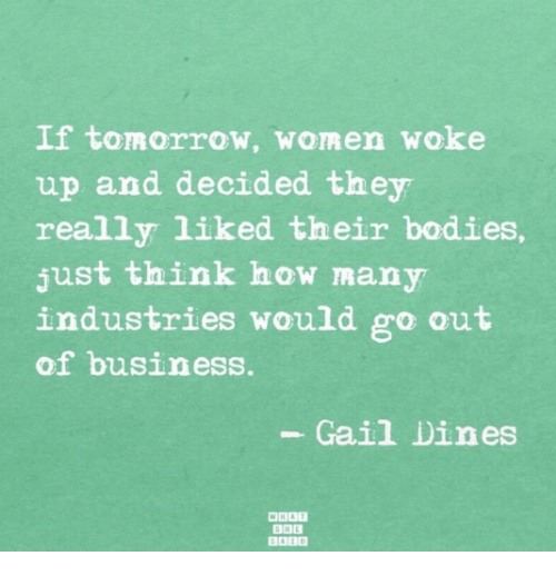 gail: If tomorrow, women woke  up and decided they  really liked their bodies  just think how many  industries would go out  of business.  Gail Dines  BABD