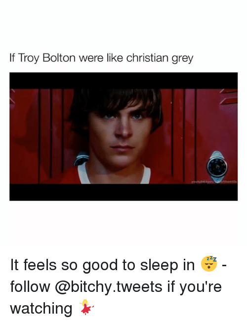 christian grey: If Troy Bolton were like christian grey It feels so good to sleep in 😴 - follow @bitchy.tweets if you're watching 💃🏼