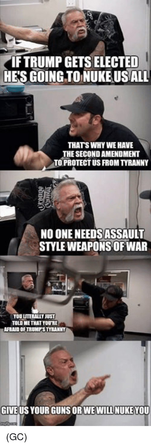 Tyranny: IF TRUMP GETS ELECTED  HE'S GOINGTO NUKE USALL  THATS WHY WE HAVE  THE SECOND AMENDMENT  TO PROTECT US FROM TYRANNY  NO ONE NEEDSASSAULT  STYLE WEAPONS OF WAR  YOU LITERALLY JUST  TOLD ME THAT YOURE  AFRAID OF TRUMPSTYRANNY  GIVE US YOUR GUNS ORWEWILL NUKEYOU (GC)
