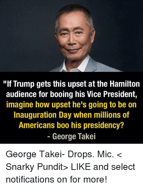 "Drop Mic: ""If Trump gets this upset at the Hamilton  audience for booing his Vice President,  imagine how upset he's going to be on  Inauguration Day when millions of  Americans boo his presidency?  George Takei George Takei- Drops. Mic.  < Snarky Pundit> LIKE and select notifications on for more!"