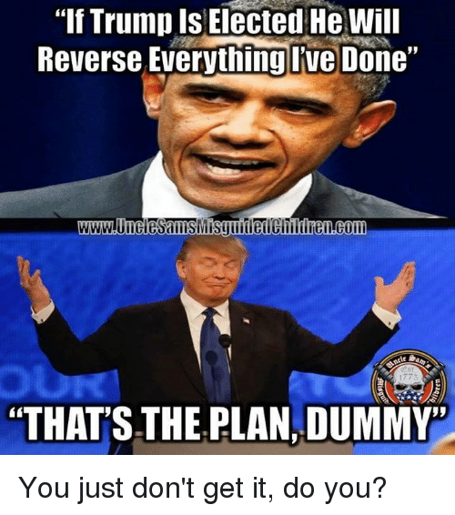 """Dummie: """"If Trump Is Elected He will  Reverse Everything Ive Done""""  """"THAT'S THE PLAN DUMMY You just don't get it, do you?"""