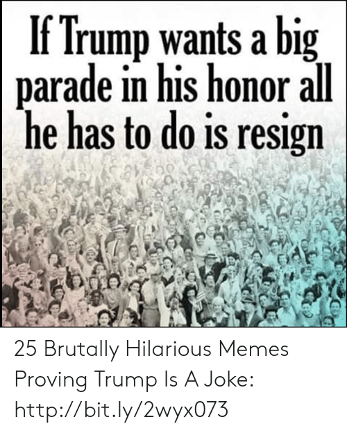 Proving: If Trump wants a big  parade in his honor all  he has to do is resign 25 Brutally Hilarious Memes Proving Trump Is A Joke: http://bit.ly/2wyx073