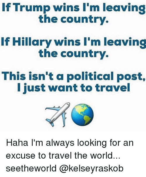 Trump Winning: If Trump wins I'm leaving  the country.  If Hillary wins I'm leaving  the country.  This isn't a political post,  I just want to travel Haha I'm always looking for an excuse to travel the world... seetheworld @kelseyraskob