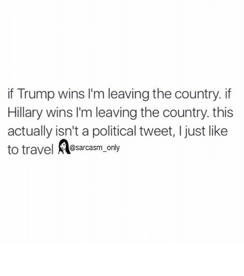 If Trump Wins: if Trump wins l'm leaving the country. if  Hillary wins I'm leaving the country this  actually isn't a political tweet, ljust like  to travel  sarcasm only ⠀