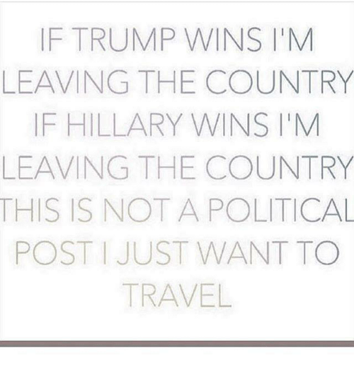 If Trump Wins: IF TRUMP WINS M  LEAVING THE COUNTRY  IF HILLARY WINS M  LEAVING THE COUNTRY  THIS IS NOT A POLITICAL  POST JUST WANT TO  TRAVEL