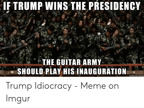Trump Idiocracy: IF TRUMP WINS THE PRESIDENCY  THE GUITAR ARMY  SHOULD PLAY HIS INAUGURATION  made on imgur