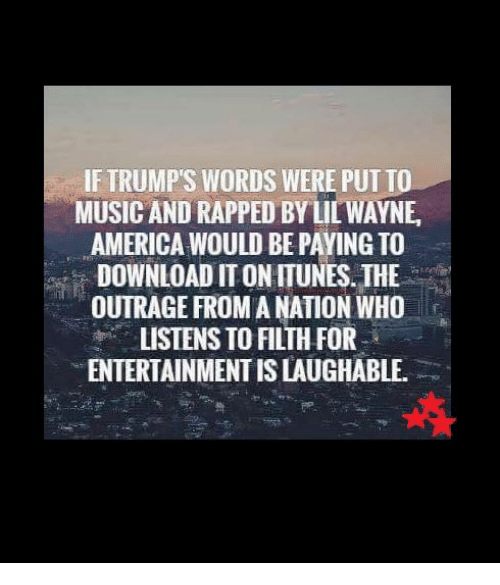 Trump Words: IF TRUMP'S WORDS WERE PUT TO  MUSIC AND RAPPED BYLILWAYNE,  AMERICA WOULD BE PAYING TO  DOWNLOAD ITON ITUNES. THE  OUTRAGE FROM A NATION WHO  LISTENS TO FILTH FOR  ENTERTAINMENT ISLAUGHABLE.