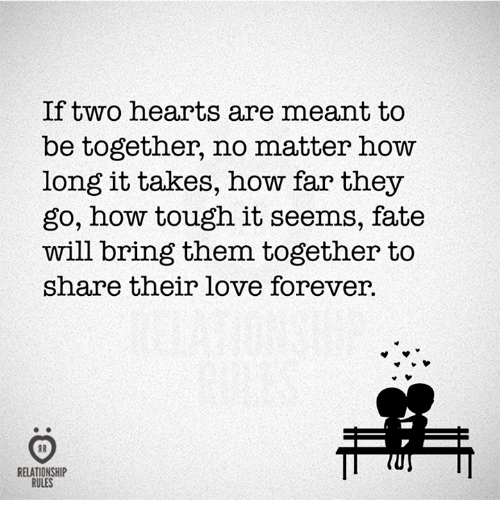 Love, Forever, and Hearts: If two hearts are meant to  be together, no matter how  long it takes, how far they  go, how tough it seems, fate  will bring them together to  share their love forever.  RELATIONSHIP  RULES