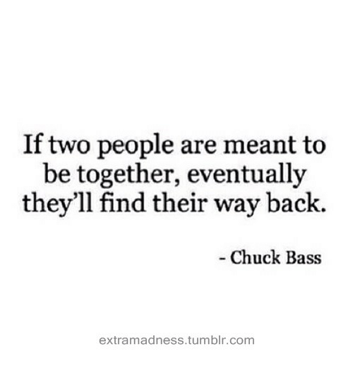 chuck bass: If two people are meant to  be together, eventually  they'll find their way back.  - Chuck Bass  extramadness.tumblr.com