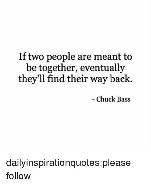 chuck bass: If two people are meant to  be together, eventually  they'll find their way back.  Chuck Bass dailyinspirationquotes:please follow