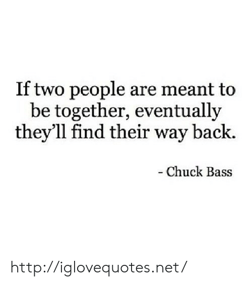 chuck bass: If two people are meant to  be together, eventually  they'll find their way back.  - Chuck Bass http://iglovequotes.net/