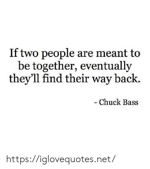 chuck bass: If two people are meant to  be together, eventually  they'll find their way back.  -Chuck Bass https://iglovequotes.net/