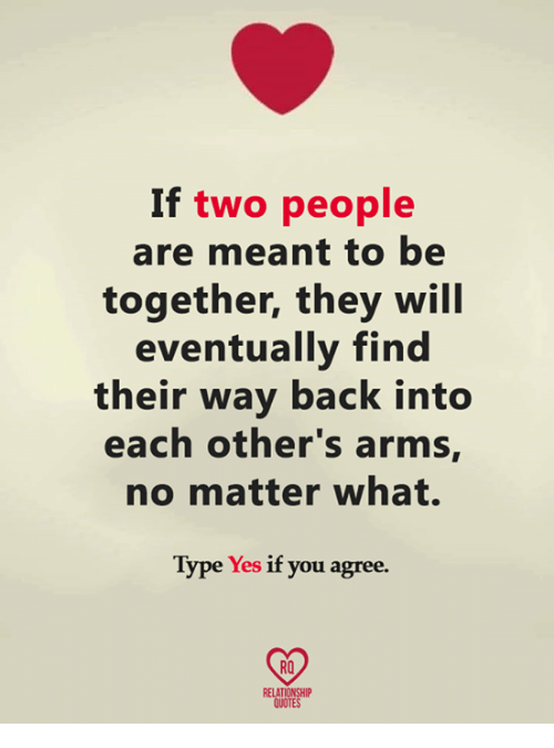 Memes, Quotes, and Back: If  two people  are meant to be  together, they will  eventually find  their way back into  each other's arms,  no matter what.  Type Yes if you agree.  RO  RELATIONSHIP  QUOTES
