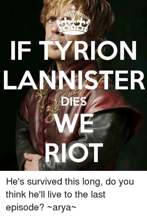Memes, Riot, and Live: IF TYRION  LANNISTER  WE  RIOT He's survived this long, do you think he'll live to the last episode? ~arya~