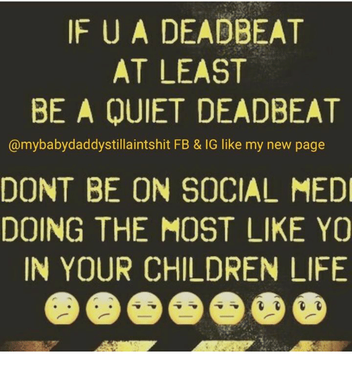 Children, Memes, and Yo: IF U A DEADBEAT  AT LEAST  BE A QUIET DEADBEAT  @mybabydaddystillaintshit FB & IG like my new page  DONT BE ON SOCIAL MEDI  DOING THE MOST LIKE YO  IN YOUR CHILDREN LIFE