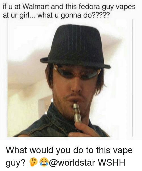 Fedora, Memes, and Walmart: if u at Walmart and this fedora guy vapes  at ur girl... what u gonna do????? What would you do to this vape guy? 🤔😂@worldstar WSHH