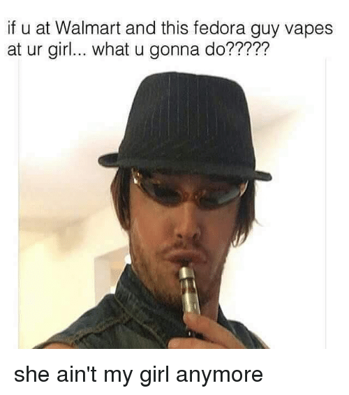 Fedora, Girls, and Vape: if u at Walmart and this fedora guy vapes  at ur girl... what u gonna do????? she ain't my girl anymore