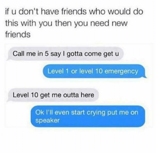 Crying, Friends, and Memes: if u don't have friends who would do  this with you then you need new  friends  Call me in 5 say gotta come get u  Level 1 or level 10 emergency  Level 10 get me outta here  Ok I'll even start crying put me on  speaker