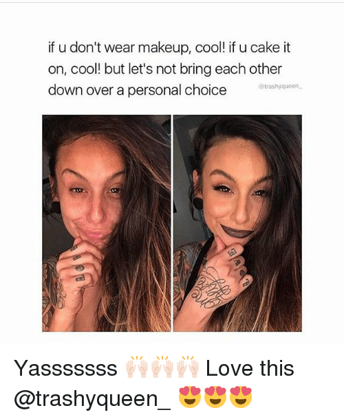 Yasssssss: if u don't wear makeup, cool! if u cake it  on, cool! but let's not bring each other  down over a personal choice  @trashyqueen Yasssssss 🙌🏻🙌🏻🙌🏻 Love this @trashyqueen_ 😍😍😍