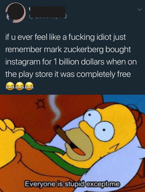 zuckerberg: if u ever feel like a fucking idiot just  remember mark zuckerberg bought  instagram for 1 billion dollars when on  the play store it was completely free  Everyone is stupid except me