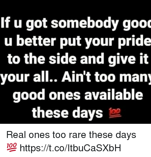to-the-side: If u got somebody gooc  u better put your pride  to the side and give it  your all.. Ain't too many  good ones available  these days Real ones too rare these days 💯 https://t.co/ItbuCaSXbH