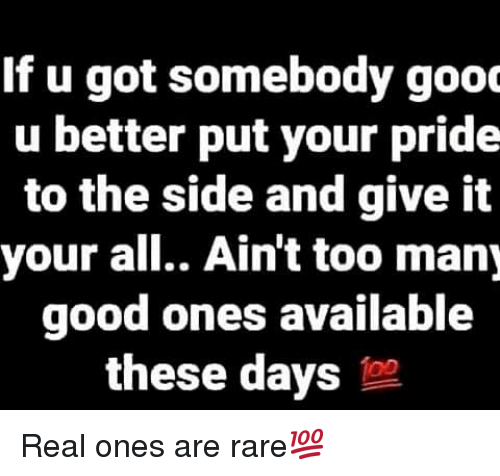 to-the-side: If u got somebody gooc  u better put your pride  to the side and give it  your all.. Ain't too many  good ones available  these days to Real ones are rare💯
