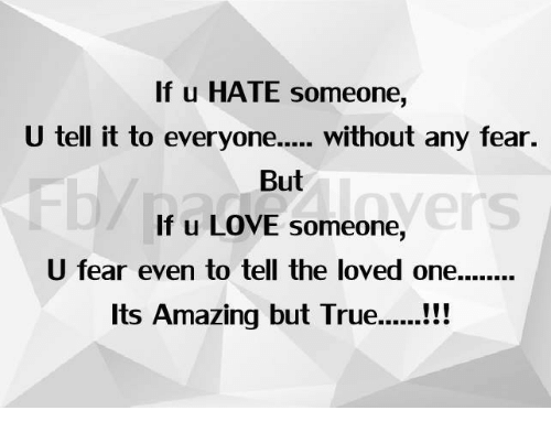 True: If u HATE someone,  U tell it to everyon. without any fear.  But  If u LOVE someone,  U fear even to tell the loved one.......  Its Amazing but True..!!!  Fb/