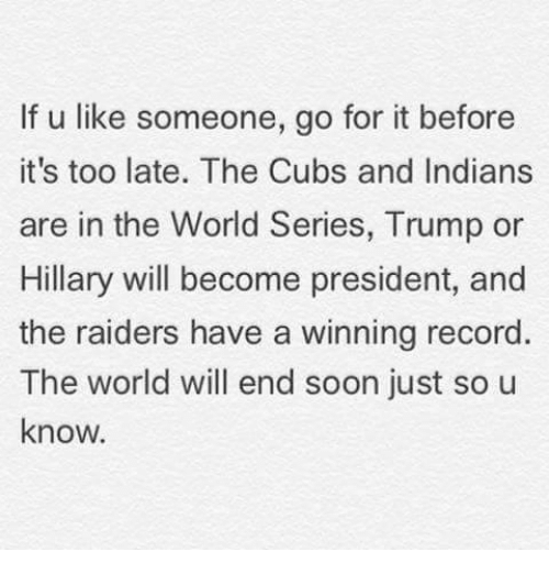 Trump Or Hillary: If u like someone, go for it before  it's too late. The Cubs and Indians  are in the World Series, Trump or  Hillary will become president, and  the raiders have a winning record  The world will end soon just so u  know.