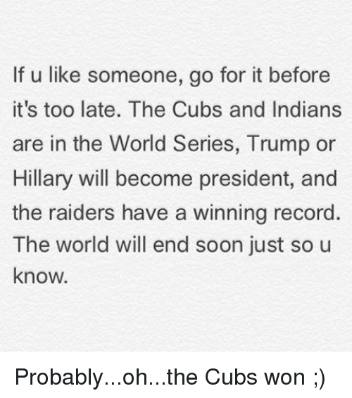 Trump Or Hillary: If u like someone, go for it before  it's too late. The Cubs and Indians  are in the World Series, Trump or  Hillary will become president, and  the raiders have a winning record  The world will end soon just so u  know. Probably...oh...the Cubs won ;)