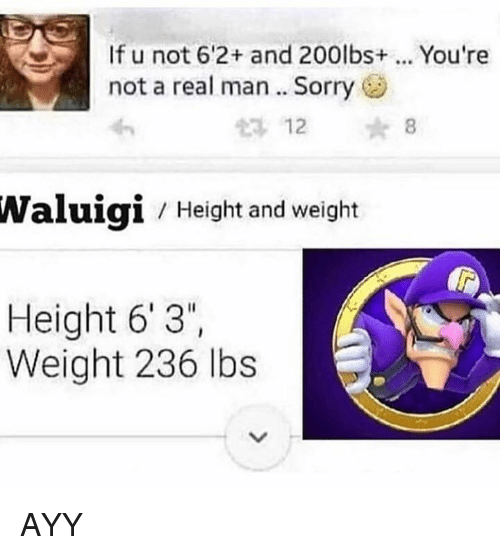 ayy: If u not 6'2+ and 200lbs+  not a real man.. Sorry  You're  12  8  Waluigi  Height and weight  Height 6'3  Weight 236 lbs AYY