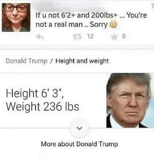 "Donald Trump, Memes, and Sorry: If u not 6'2+ and 200lbs+.. You're  not a real man .. Sorry  12 8  Donald Trump / Height and weight  Height 6'3"",  Weight 236 lbs  More about Donald Trump"